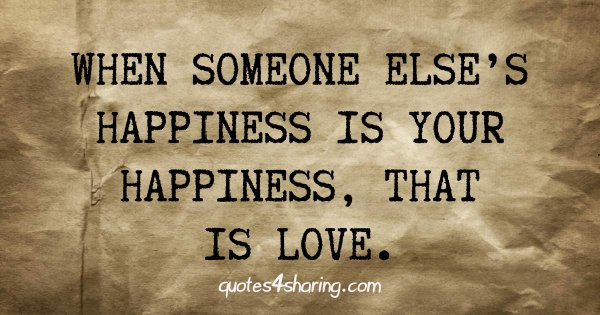 When someone else's happiness is your happiness, that is love.