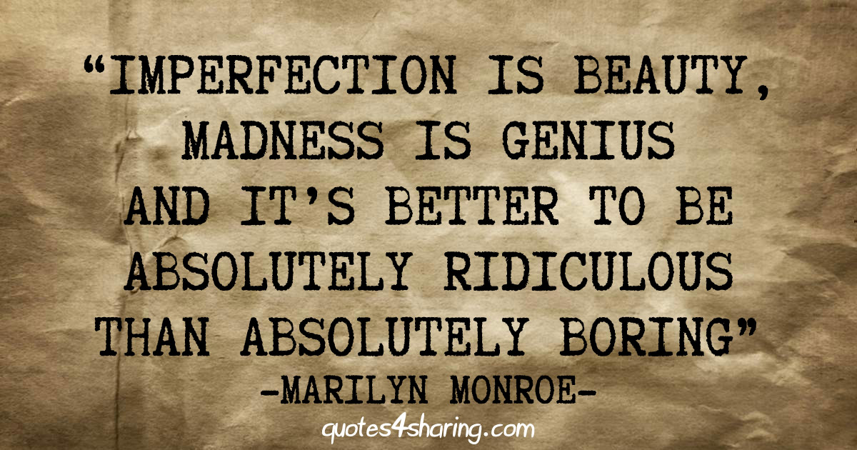 Imperfection is beauty, madness is genius and it's better to be absolutely ridiculous than absolutely boring - Marilyn Monroe