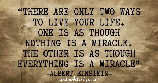 There are only two ways to live your life. One is as though nothing is a miracle. The other is as though everything is a miracle - Albert Einstein