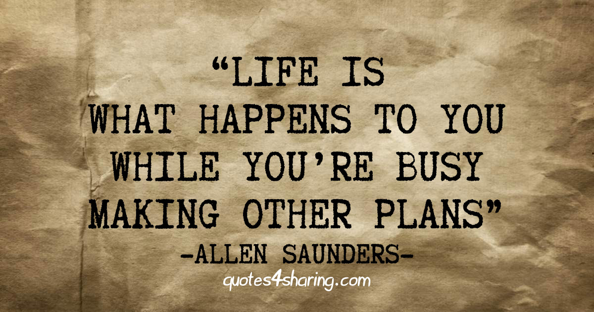 Life is what happens to you while you're busy making other plans - Allen Saunders
