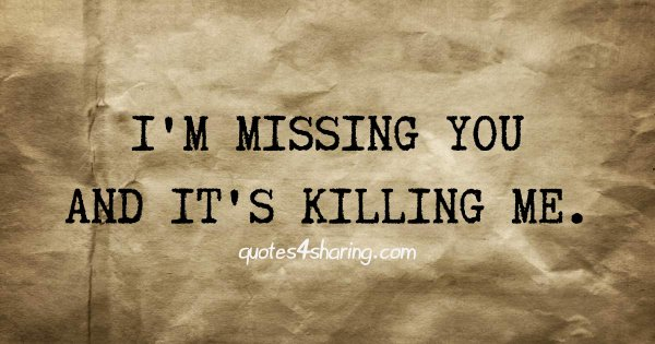 I'm missing you and it's killing me.