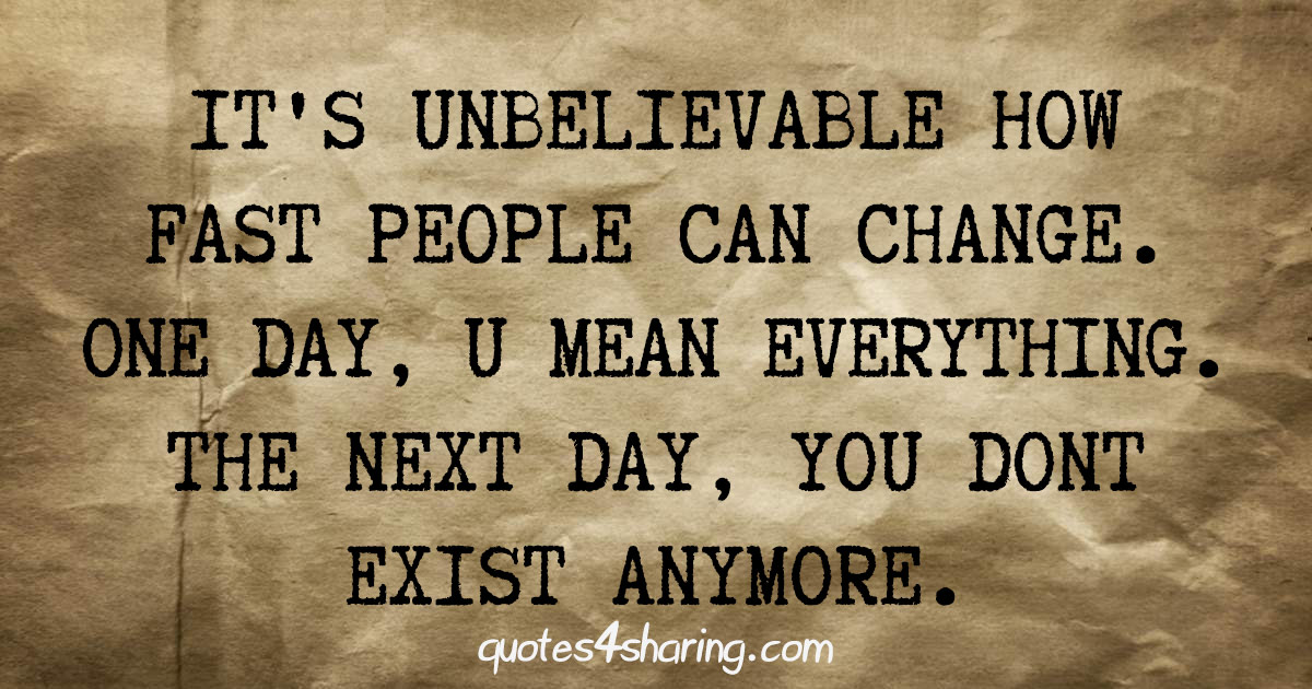 It's unbelievable how fast people can change. One day, you mean everything. The next day, you don't exist anymore.