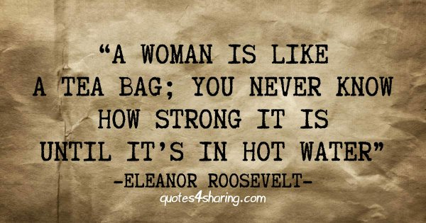 A woman is like a tea bag; you never know how strong it is until it's in hot water - Eleanor Roosevelt