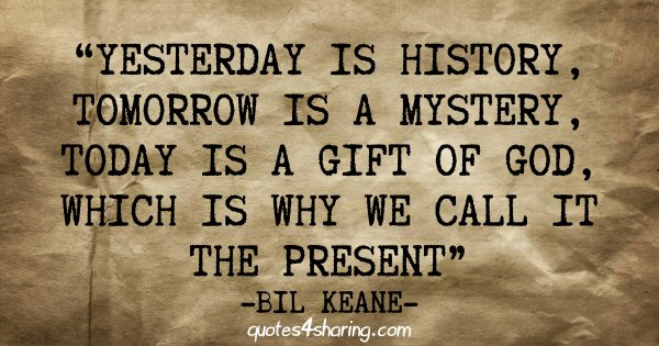 Yesterday is history, tomorrow is a mystery, today is a gift of God, which is why we call it the present - Bil Keane