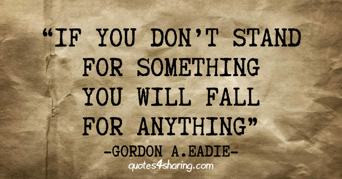 If you don't stand for something you will fall for anything - Gordon A. Eadie