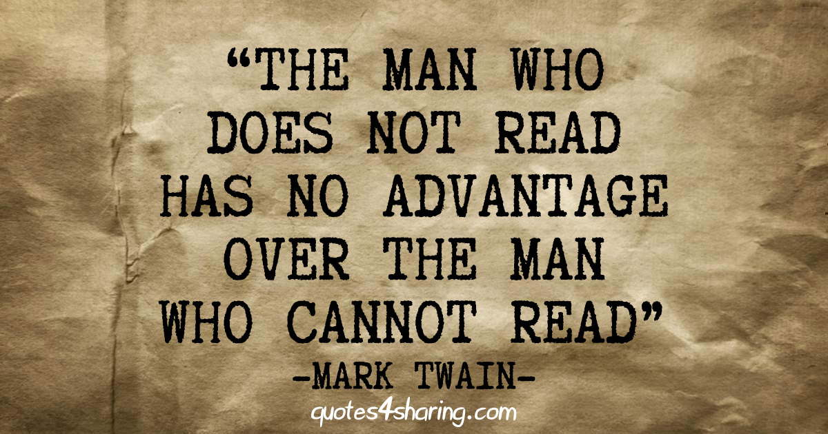 The man who does not read has no advantage over the man who cannot read - Mark Twain