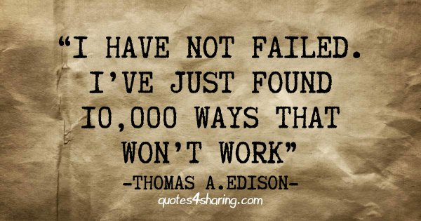 I have not failed. I've just found 10,000 ways that won't work - Thomas A. Edison