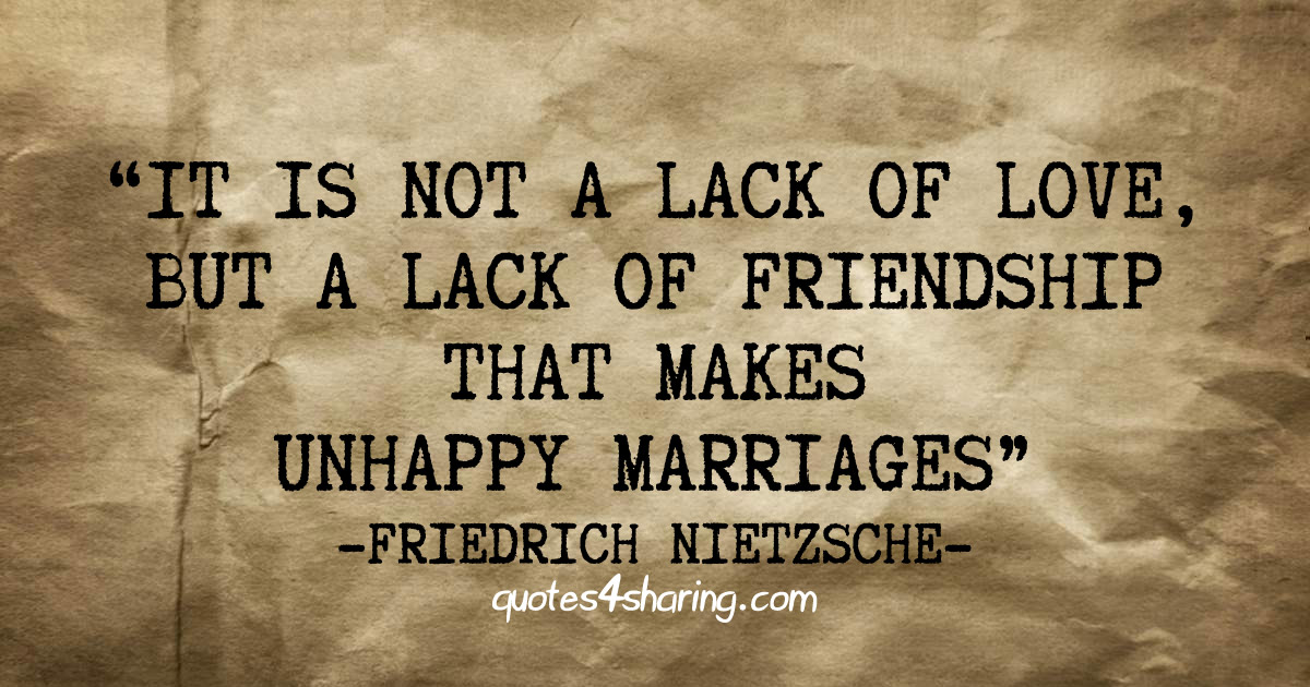 It is not a lack of love, but a lack of friendship that makes unhappy marriages - Friedrich Nietzsche