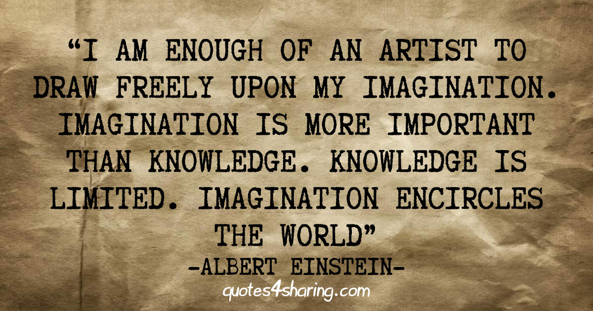 I am enough of an artist to draw freely upon my imagination. Imagination is more important than knowledge. Knowledge is limited. Imagination encircles the world. -Albert Einstein