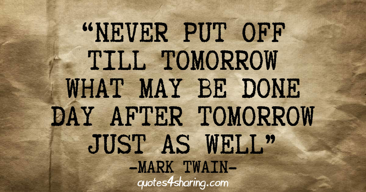 Never put off till tomorrow what may be done day after tomorrow just as well. - Mark Twain