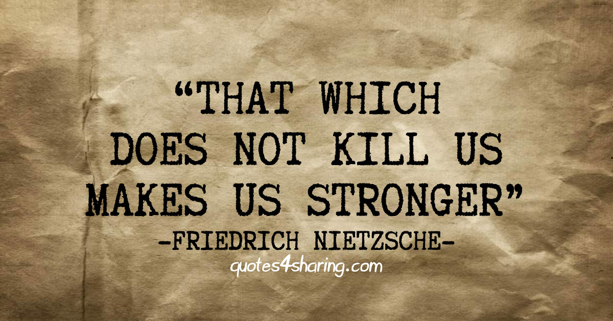 That which does not kill us makes us stronger. ― Friedrich Nietzsche