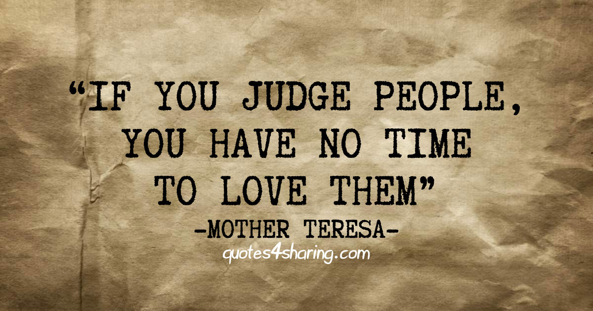 If you judge people, you have no time to love them. ― Mother Teresa