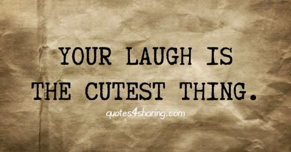Your laugh is the cutest thing.