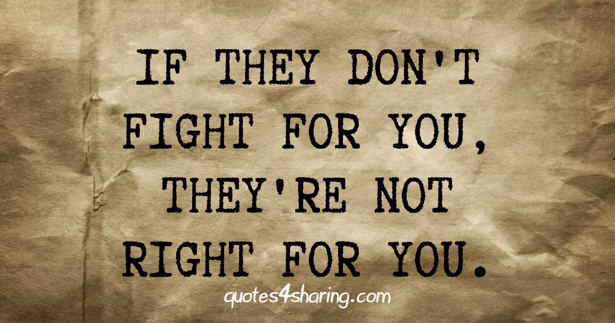 If the don't fight for you, they're not right for you.