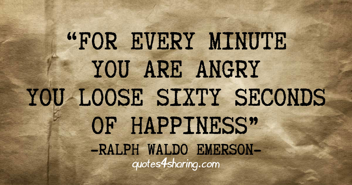 For every minute you are angry you lose sixty seconds of happiness. ― Ralph Waldo Emerson