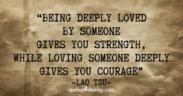 Being deeply loved by someone gives you strength, while loving someone deeply gives you courage. ― Lao Tzu