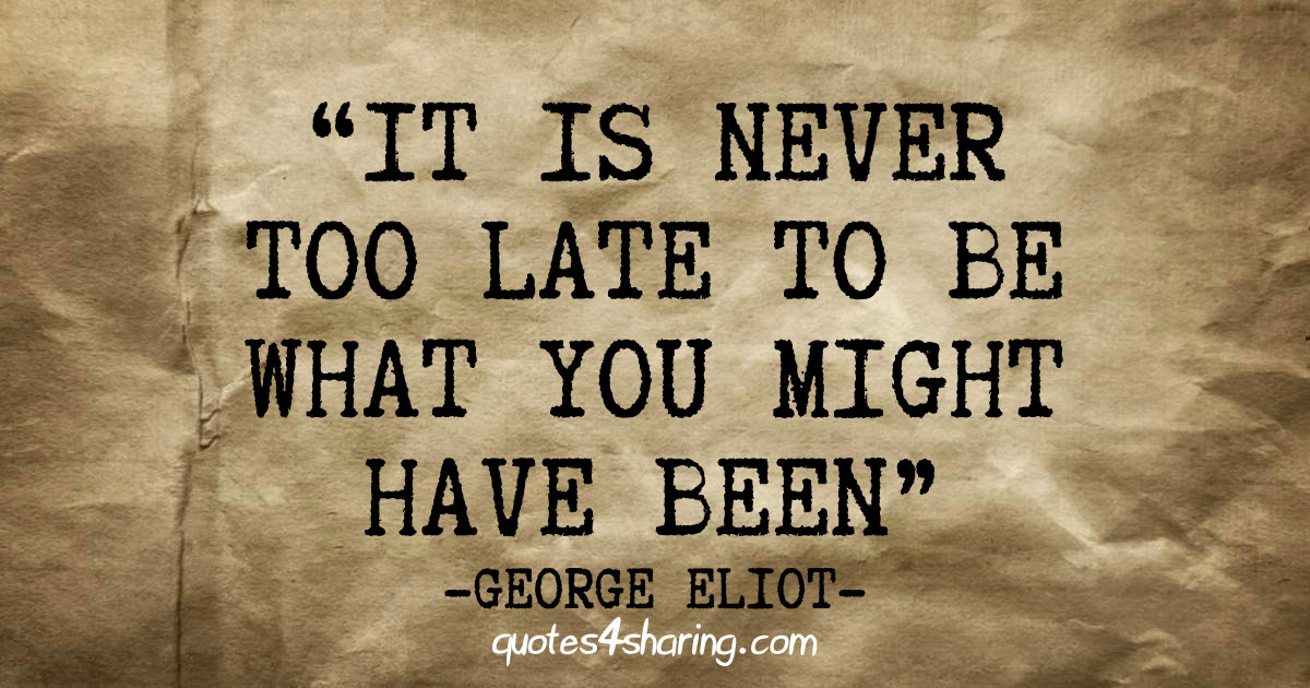It is never too late to be what you might have been. ― George Eliot