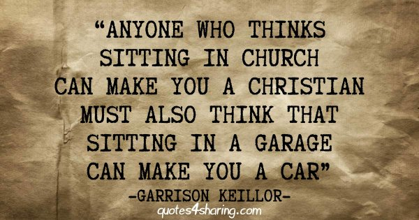 Anyone who thinks sitting in church can make you a Christian must also think that sitting in a garage can make you a car. ― Garrison Keillor