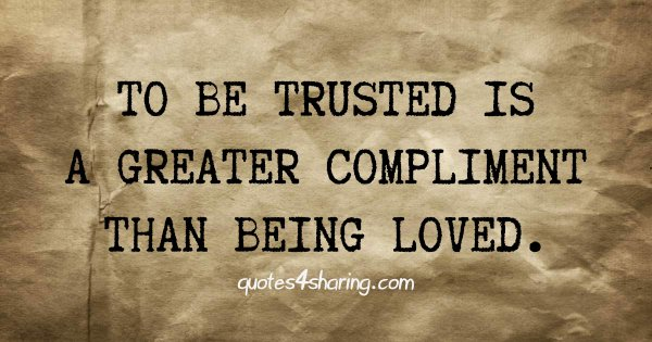 To be trusted is a greater compliment than being loved.