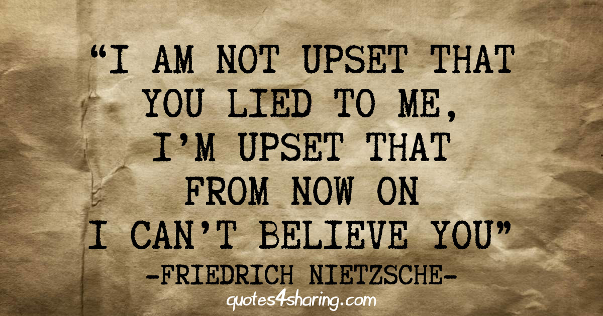 I'm not upset that you lied to me, I'm upset that from now on I can't believe you. ― Friedrich Nietzsche
