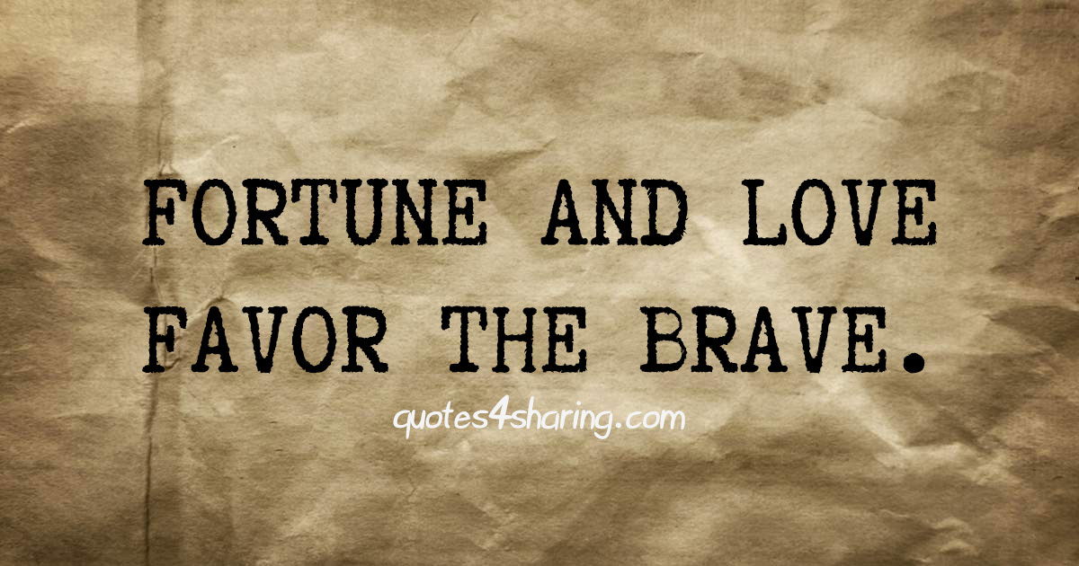 Fortune and love favor the brave.