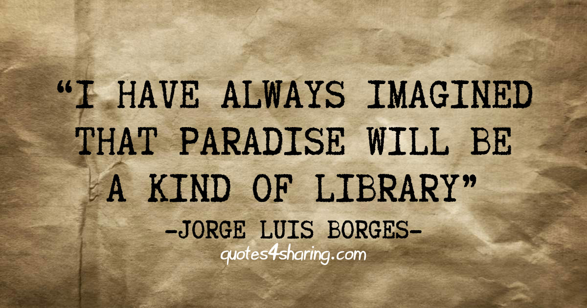 I have always imagined that Paradise will be a kind of library. ― Jorge Luis Borges