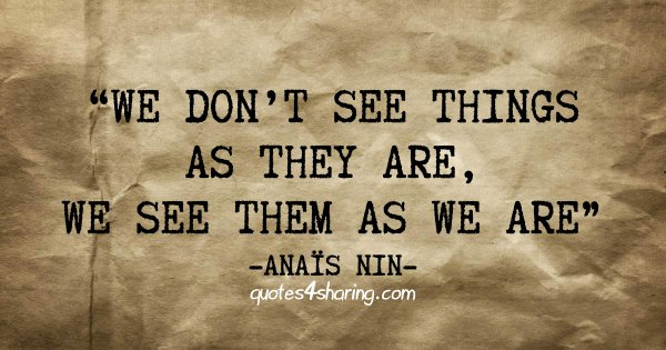 We don't see things as they are, we see them as we are. ― Anaïs Nin