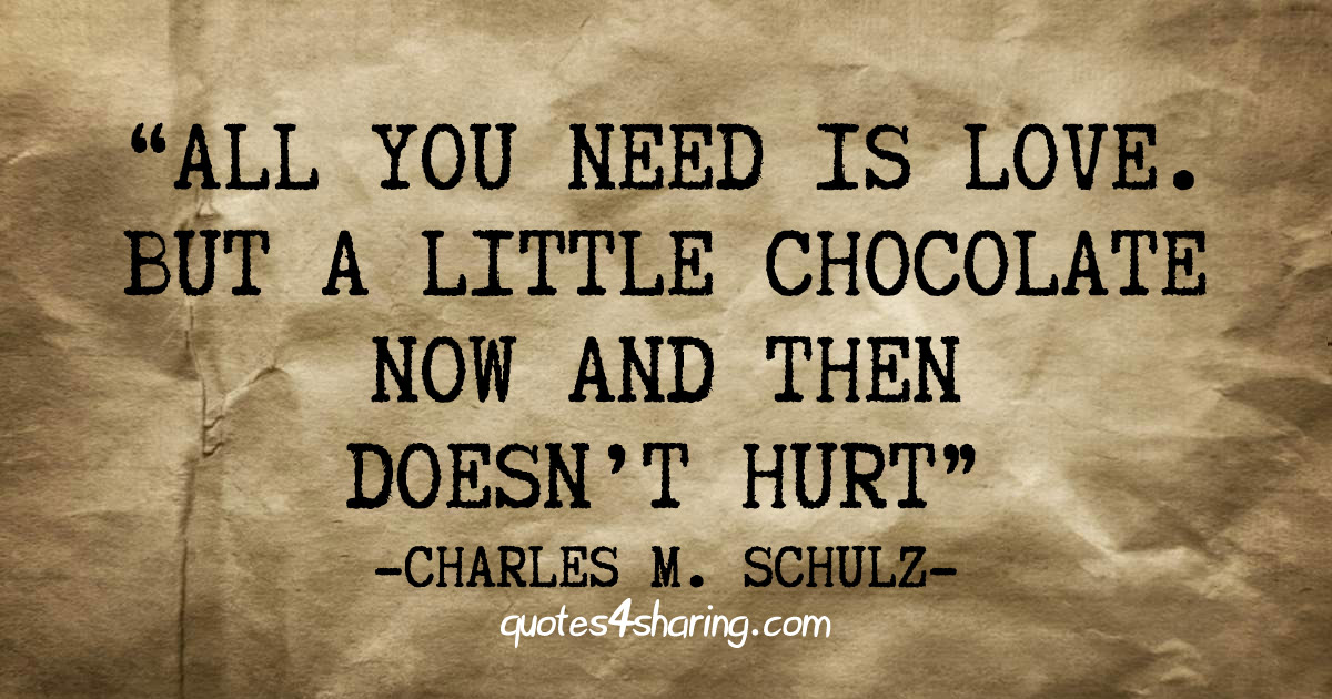 All you need is love. But a little chocolate now and then doesn't hurt. ― Charles M. Schulz