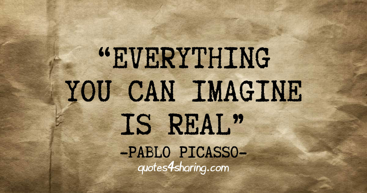 Everything you can imagine is real. ― Pablo Picasso