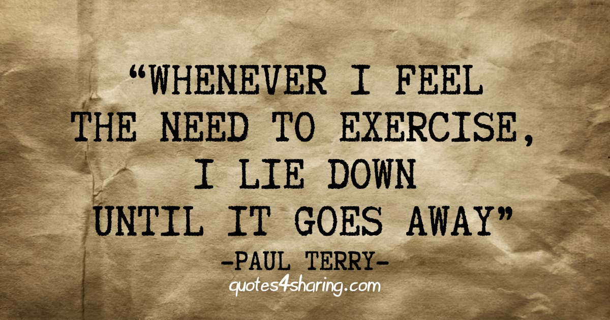 Whenever I feel the need to exercise, I lie down until it goes away. ― Paul Terry