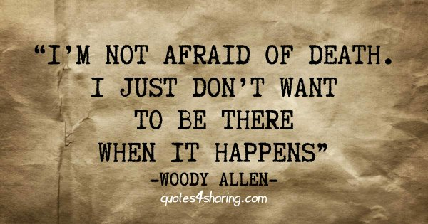 I'm not afraid of death. I just don't want to be there when it happens. ― Woody Allen