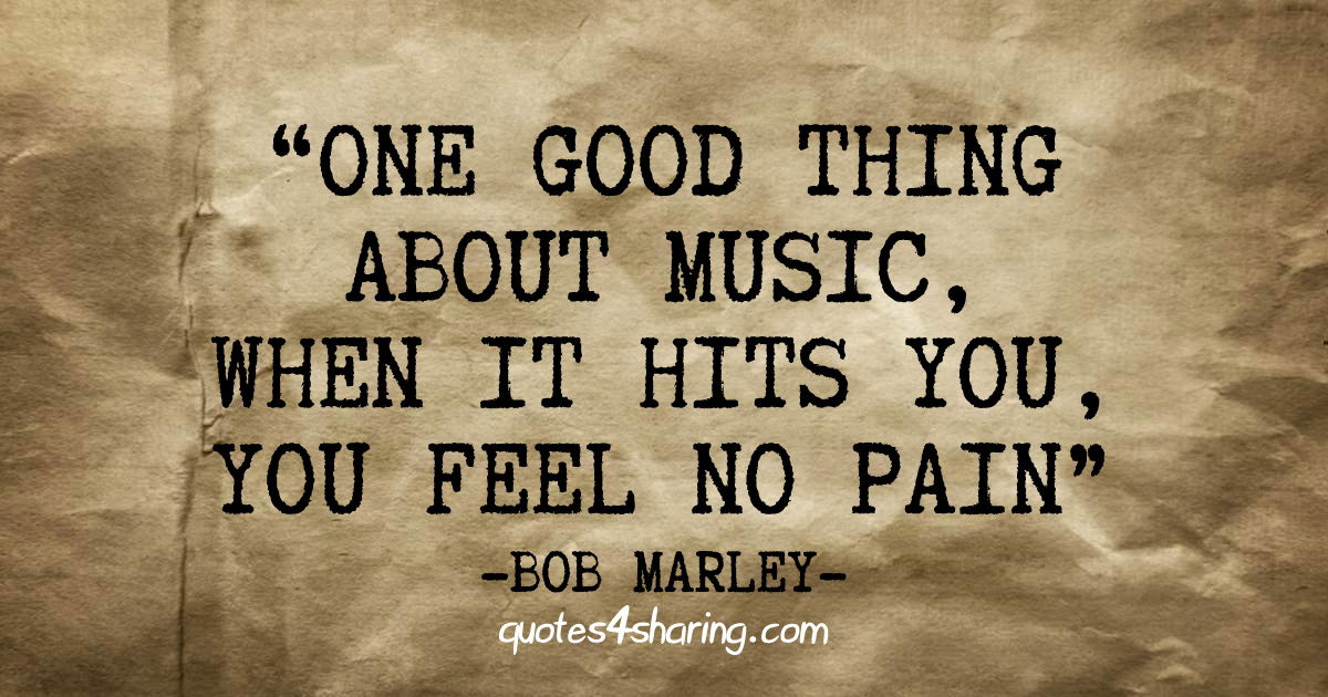One good thing about music, when it hits you, you feel no pain. ― Bob Marley