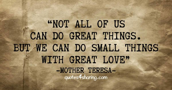 Not all of us can do great things. But we can do small things with great love. ― Mother Teresa