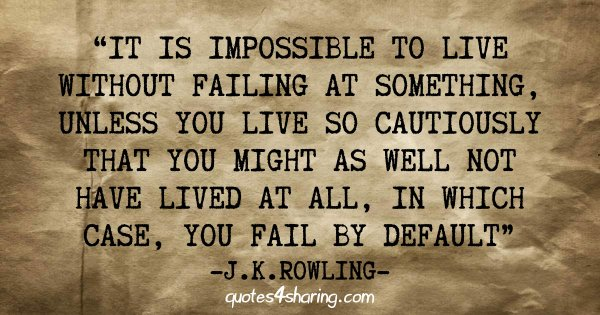 It is impossible to live without failing at something, unless you live so cautiously that you might as well not have lived at all, in which case, you fail by default. ― J.K. Rowling