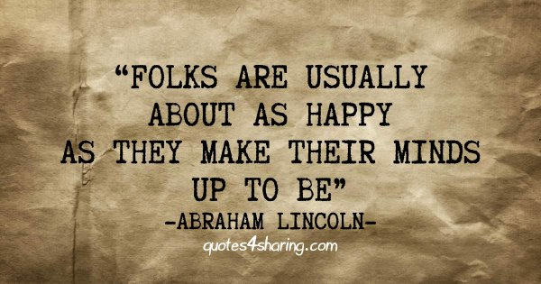 Folks are usually about as happy as they make their minds up to be. ― Abraham Lincoln