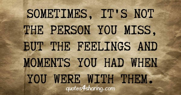 Sometimes, it's not the person you miss, but the feelings and moments you had when you were with them.
