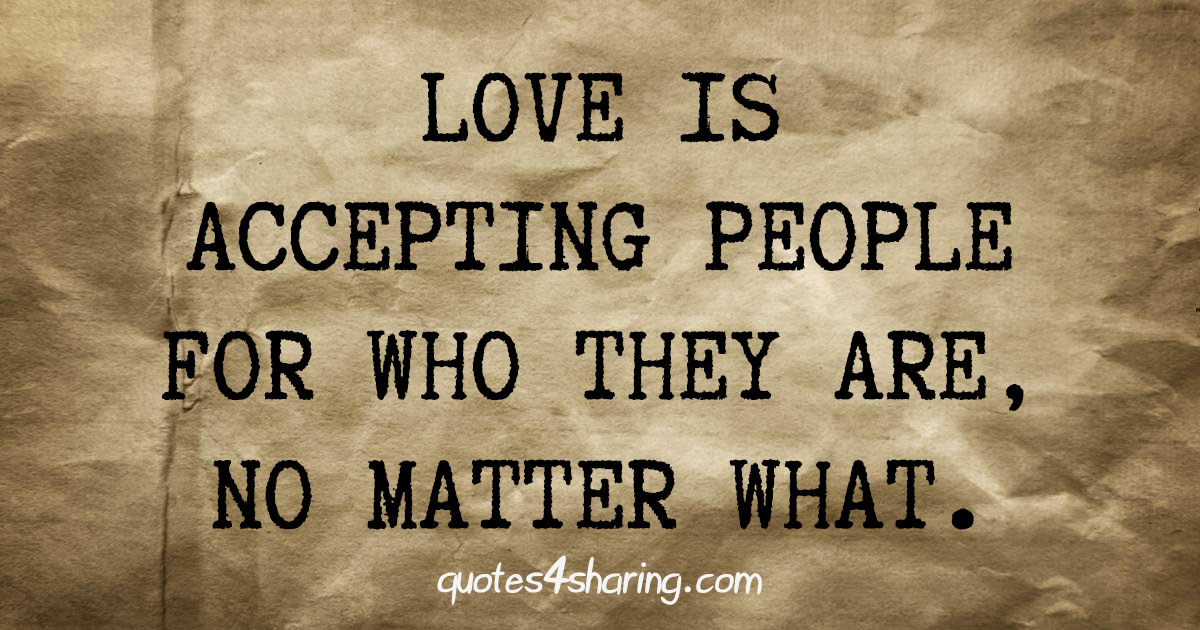 Love is accepting people for who they are, no matter what.