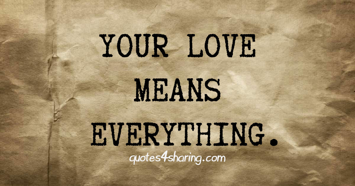 Your love means everything.