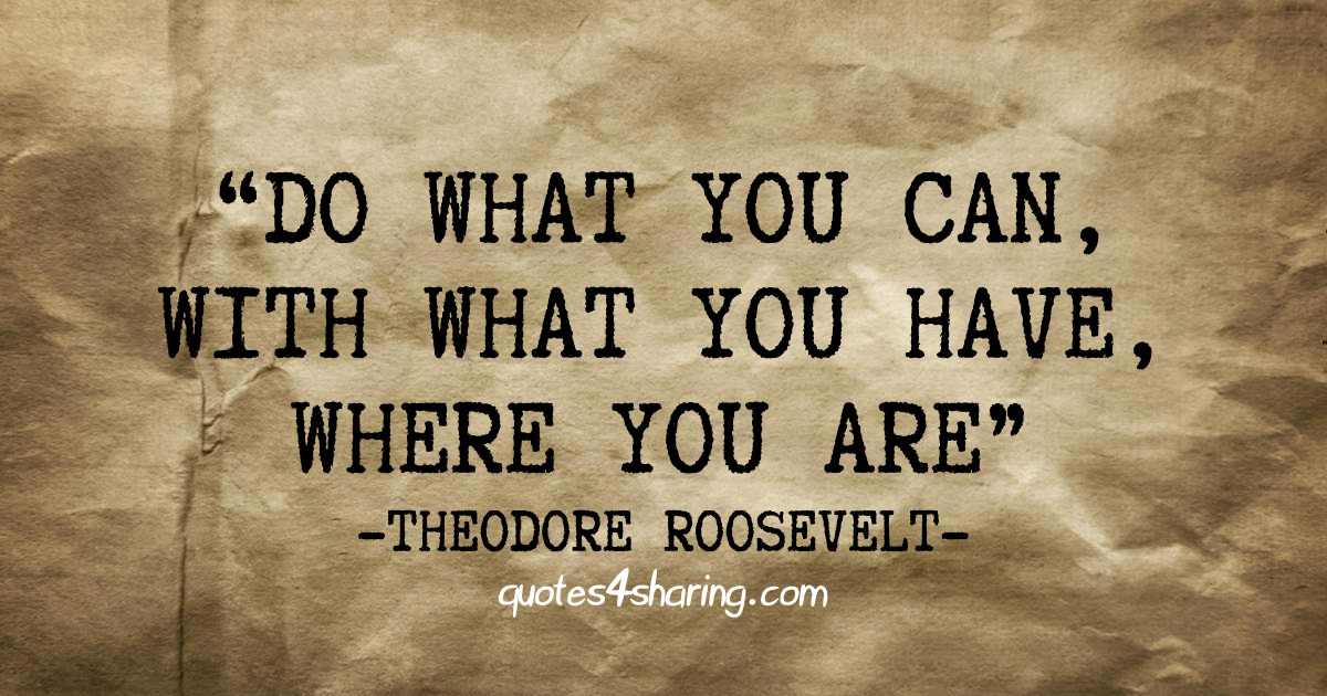 Do what you can, with what you have, where you are. ― Theodore Roosevelt