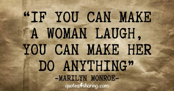 If you can make a woman laugh, you can make her do anything. ― Marilyn Monroe
