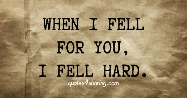 When I fell for you, I fell hard.