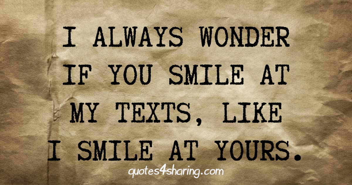 I always wonder if you smile at my texts, like I smile at yours.