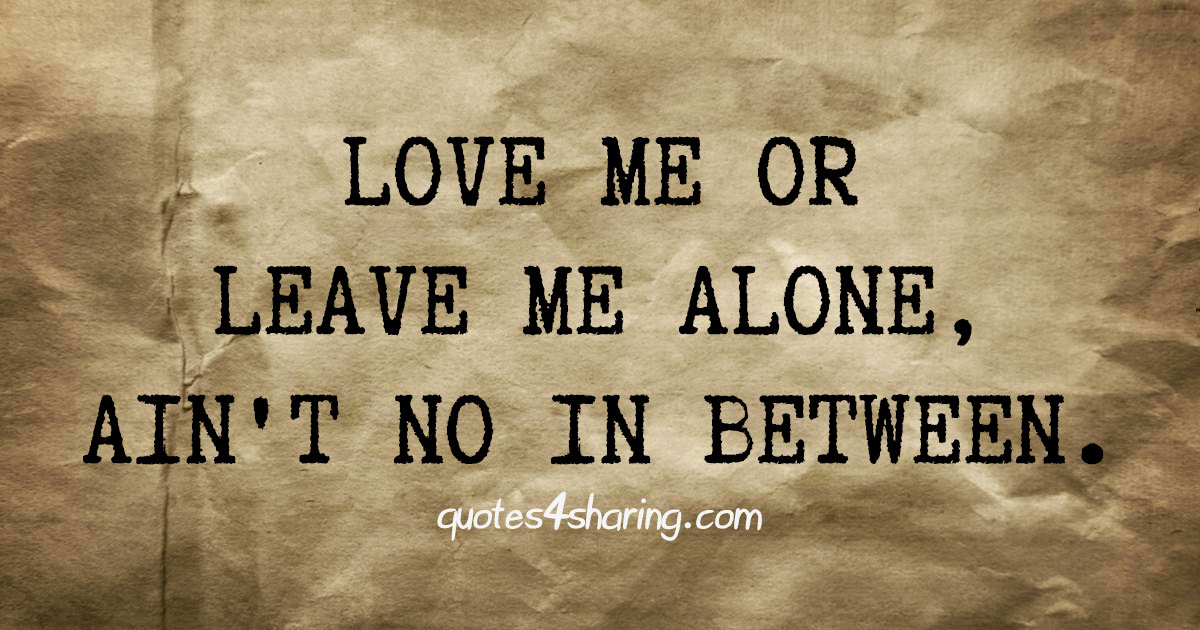 Love me or leave me alone, ain't no in between.