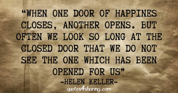 When one door of happiness closes, another opens. But often we look so long at the closed door that we do not see the one which has been opened for us. ― Helen Keller