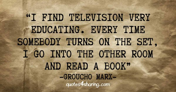 I find television very educating. Every time somebody turns on the set, I go into the other room and read a book. ― Groucho Marx