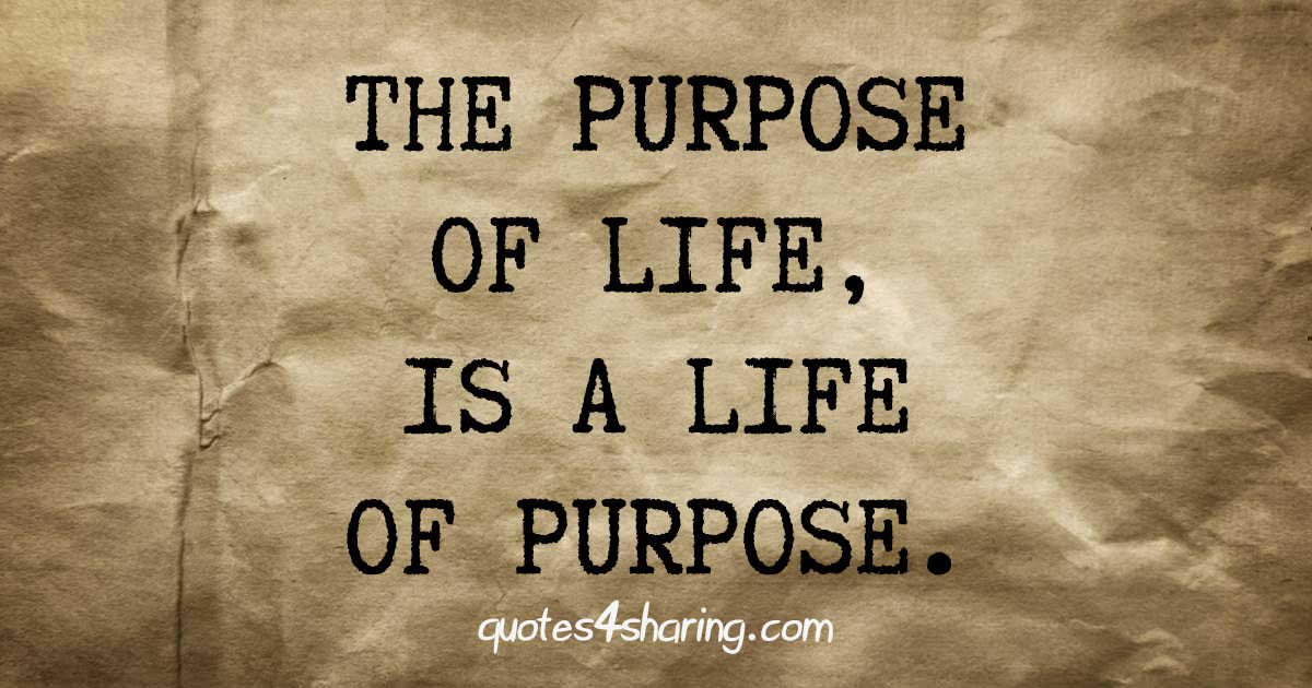 The purpose of life, is a life of purpose.