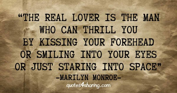 The real lover is the man who can thrill you by kissing your forehead or smiling into your eyes or just staring into space. ― Marilyn Monroe