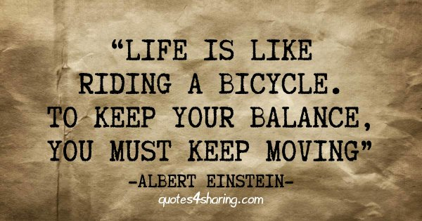Life is like riding a bicycle. To keep your balance, you must keep moving. ― Albert Einstein