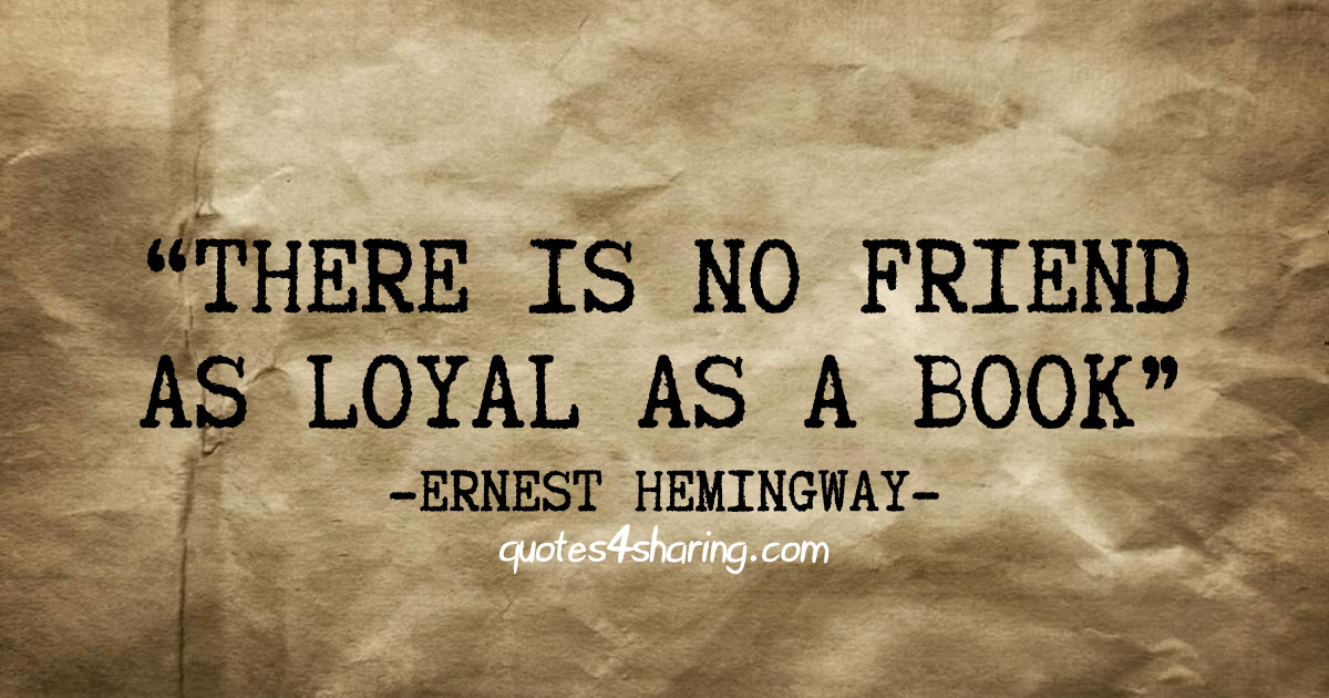 There is no friend as loyal as a book. ― Ernest Hemingway