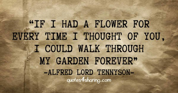 If I had a flower for every time I thought of you, I could walk through my garden forever. ― Alfred Lord Tennyson
